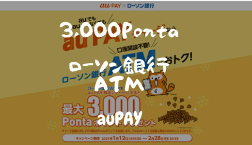 ローソン銀行ATMでauPAYにチャージすると3,000Pontaポイント貰えます!