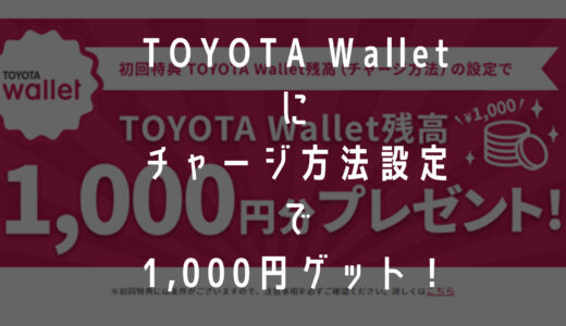 【TOYOTA Walletキャンペーン】チャージ方法設定でその場で1,000円ゲット!