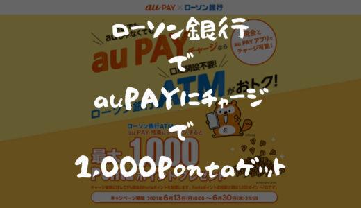 【1,000Pontaポイント獲得】ローソン銀行ATMからau PAYにチャージするだけ!