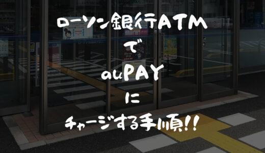 ローソン銀行ATMを利用してau PAYにチャージする手順