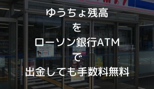 【24時間いつでも手数料無料】ゆうちょ銀行の残高をローソン銀行ATMから引き出す方法