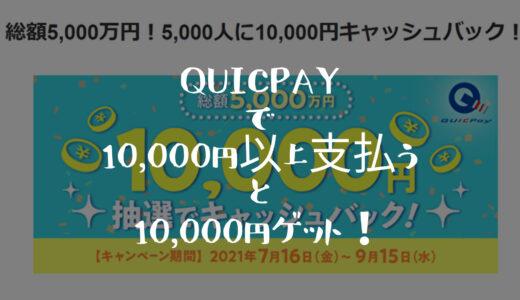 【10,000円還元キャンペーン】QUICPayで10,000円以上利用すると5、000名にキャッシュバック!